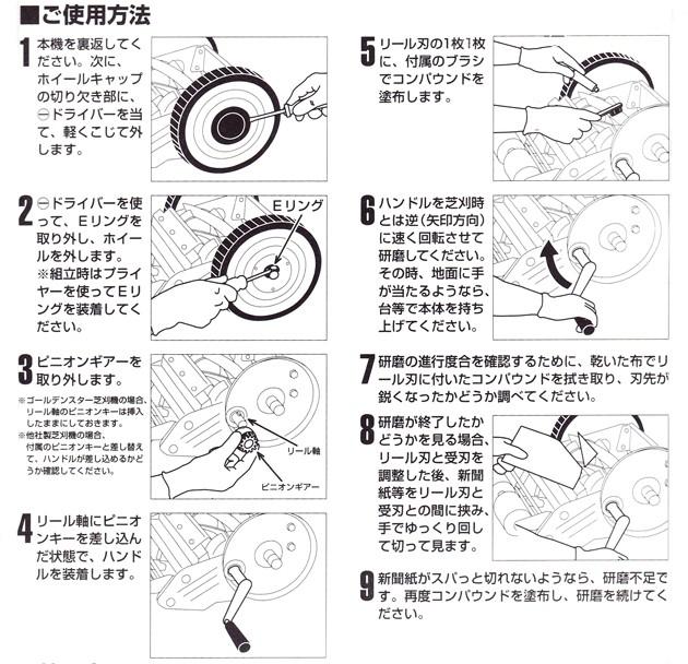 手動用芝刈り機用研磨機の使用方法。1、ホイールキャップをとる。2、マイナスドライバーを使ってEリングをはずし、ホイールを外します。Eリングを飛ばしてしまわないように注意して下さい。3、ピニオンギアーを取り外します。4、リール軸にピニオンキーを差込みます。5、リール刃一枚一枚に付属のブラシでコンパウンドを塗布します。6、ハンドルは芝刈り時とは逆に回転させて下さい。7、コンパウンドを乾いた布でふき取り、刃先が研げているか確認する。8、新聞紙などをリール刃と受け刃の間にはさみ、手でゆっくり回して、スパッと切れたら、刃砥ぎ完了です。