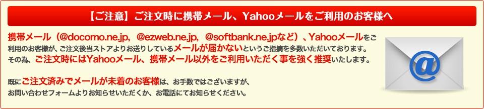 携帯メール(@docomo.ne.jp,@ezweb.ne.jp,@softbank.ne.jpなど)、Yahooメールをご利用のお客様が、ご注文後当ストアよりお送りしているメールが届かないというご指摘を多数いただいております。その為、ご注文時にはYahooメール、携帯メール以外をご利用いただく事を強く推奨いたします。既にご注文済みでメールが未着のお客様は、お手数ではございますが、お問い合わせフォームよりお知らせいただくか、お電話にてお知らせください。【電話対応時間】平日10:00−17:00