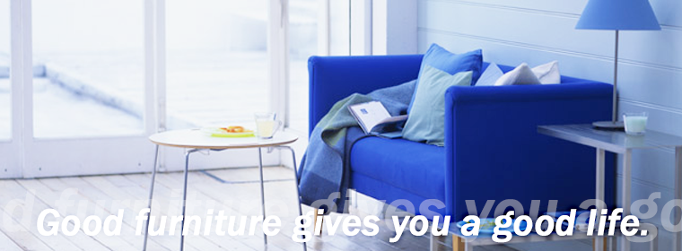 Good furniture gives you a good life.