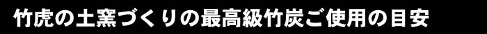 竹虎の土窯づくりの最高級竹炭ご使用の目安