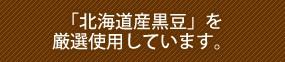 北海道黒豆を厳選使用しています。