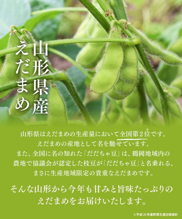 山形県産えだまめ   山形県はえだまめの生産量において全国第2位です。えだまめの産地として名を馳せています。また、全国に名の知れた「だだちゃ豆」は、鶴岡地域内の農地で協議会が認定した枝豆が「だだちゃ豆」と名乗れる、まさに生産地域限定の貴重なえだまめです。   そんな山形から今年も甘みと旨味たっぷりのえだまめをお届けいたします。