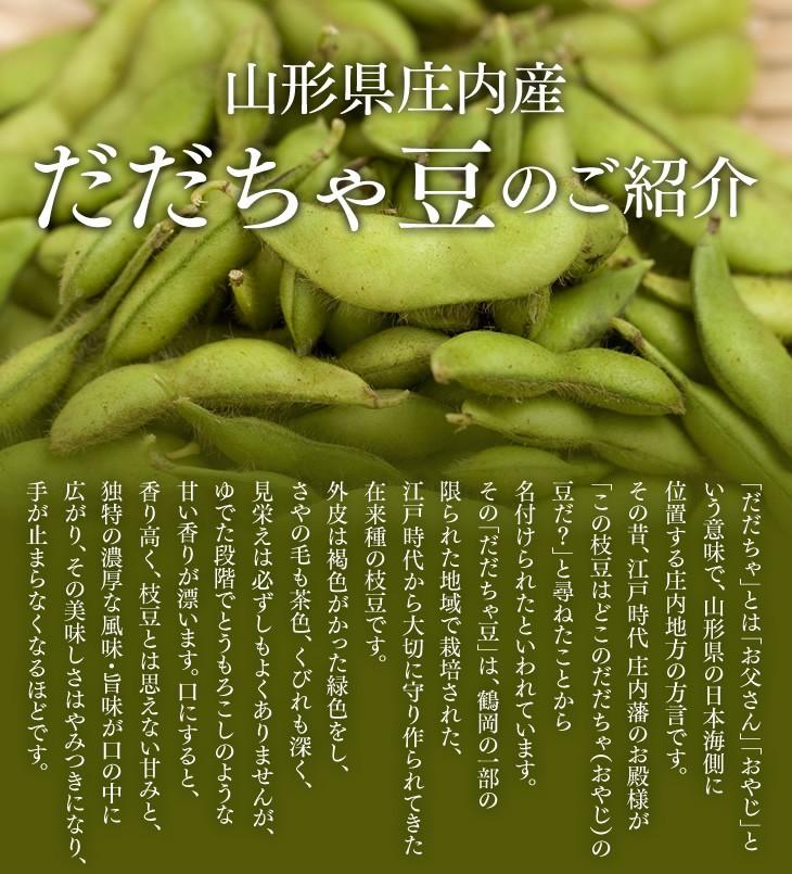 山形県庄内産だだちゃ豆のご紹介   「だだちゃ」とは「お父さん」「おやじ」という意味で、山形県の日本海側に位置する庄内地方の方言です。その昔、江戸時代 庄内藩のお殿様が「この枝豆はどこのだだちゃ(おやじ)の豆だ?」と尋ねたことから名付けられたといわれています。その「だだちゃ豆」は、鶴岡の一部の限られた地域で栽培された、江戸時代から大切に守り作られてきた在来種の枝豆です。外皮は褐色がかった緑色をし、さやの毛も茶色、くびれも深く、見栄えは必ずしもよくありませんが、ゆでた段階でとうもろこしのような甘い香りが漂います。口にすると、香り高く、枝豆とは思えない甘みと、独特の濃厚な風味・旨味が口の中に広がり、その美味しさはやみつきになり、手が止まらなくなるほどです。