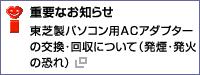 重要なお知らせ 東芝製パソコン用ACアダプターの交換・回収について(発煙・発火の恐れ)