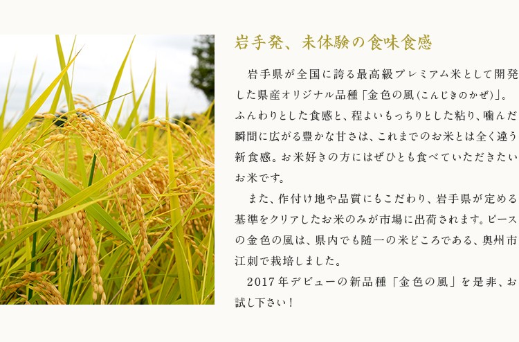 「岩手発、未体験の食味食感」岩手県が全国に誇る最高級プレミアム米として開発した県産オリジナル品種「金色の風(こんじきのかぜ)」。ふんわりとした食感と、程よいもっちりとした粘り、噛んだ瞬間に広がる豊かな甘さは、これまでのお米とは全く違う新食感。お米好きの方にはぜひとも食べていただきたいお米です。また、作付け地や品質にもこだわり、岩手県が定める基準をクリアしたお米のみが市場に出荷されます。ピースの金色の風は、県内でも随一の米どころである、奥州市江刺区で栽培しました。2017年デビューの新品種「金色の風」を是非、お試し下さい!