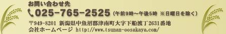 お問い合わせ先 025-765-2525(午前9時〜午後5時 ※日曜日を除く) 〒949-8201 新潟県中魚沼郡津南町大字下船渡丁2631番地 会社ホームページ http://www.tsunan-oosakaya.com/