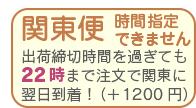 関東便 時間指定不可です 22時までのご注文で、関東地方に限り、翌日着にてお届けいたします。
