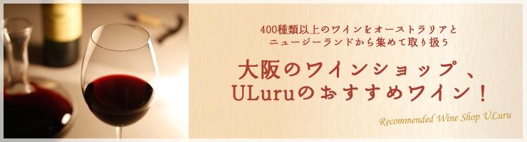 400種類以上のワインをオーストラリアとニュージーランドから集めて取り扱う大阪のワインショップ 、ULuruのおすすめワイン!