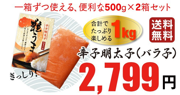 一箱ずつ使える、便利な500g×2箱セット 1kg 送料無料 辛子明太子(バラ子) 2,499円