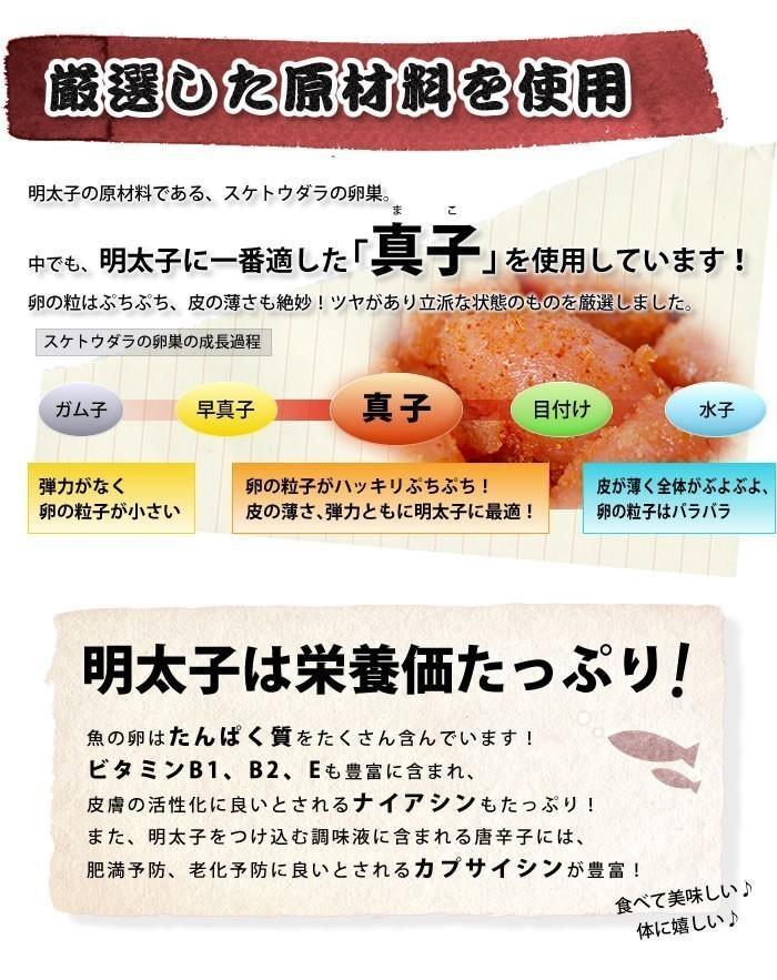 厳選した原材料を使用 明太子の原材料である、スケトウダラの卵巣。なかでも、明太子に一番適した「真子」を使用しています。卵の粒はぷちぷち、皮の薄さも絶妙。ツヤがあり立派な状態のものを厳選しました。 スケトウダラの卵巣の成長過程 ガム子→早真子(弾力がなく卵の粒子が小さい)→真子(卵の粒子がハッキリぷちぷち!皮の薄さ、弾力ともに明太子に最適!)→目漬け→水子(皮が薄く全体がぶよぶよ、卵の粒子はバラバラ) 明太子は栄養価たっぷり。 魚の卵はたんぱく質をたくさん含んでいます!ビタミンB1、B2、Eも豊富に含まれ、皮膚の活性化に良いとされるナイアシンもたっぷり!また、明太子をつけ込む調味液に含まれる唐辛子には、肥満予防、老化予防に良いとされるカプサイシンが豊富。食べて美味しい、体に嬉しい。