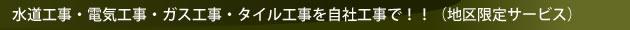 水道工事・電気工事・ガス工事・タイル工事を自社で!!(地域限定サービス)