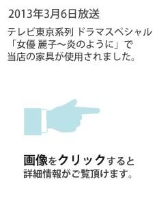 2013年3月6日放送 テレビ東京系列ドラマスペシャル「女優 麗子〜炎のように」で当店の家具が使用されました。画像をクリックすると詳細情報がご覧頂けます。