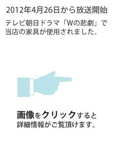 2012年4月26日から放送開始 テレビ朝日ドラマ「Wの悲劇」で当店の家具が使用されました。画像をクリックすると詳細情報がご覧頂けます。