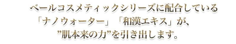"""ベールコスメティックシリーズに配合している「ナノウォーター」「和漢エキス」が、""""肌本来の力""""を引き出します。"""