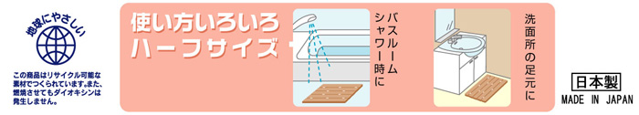 地球にやさしい この商品はリサイクル可能な素材でつくられています。使い方いろいろハーフサイズ バスルーム・シャワー時に。洗面所の足元に。ソフトで軽い。ヌメリがつきにくく清潔。