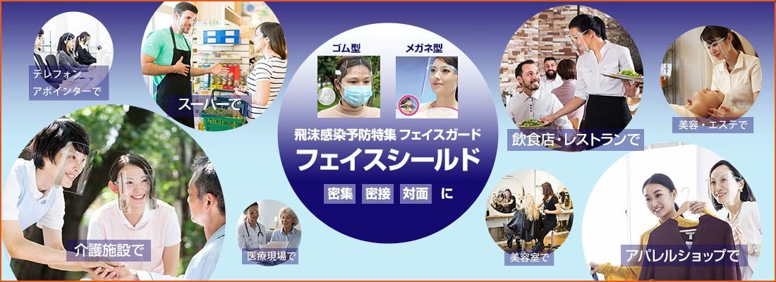 飛沫感染予防特集、フェイスシールド。密集、密接、対面に。介護施設で、スーパーで、飲食店・レストランで、アパレルショップで