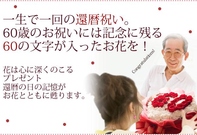 一生で一回の還暦祝い。60歳のお祝いには記念に残る60の文字が入ったお花を!60歳のお祝いには記念に残る60の文字が入ったお花を!花は心に深くのこるプレゼント 還暦の日の記憶がお花とともに甦ります。