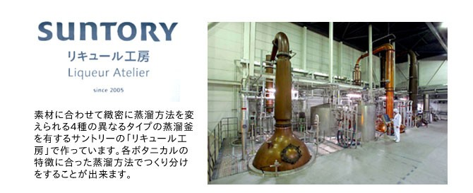 えられる4種の異なるタイプの蒸溜釜を有するサントリーの「リキュール工房」で作っています。各ボタニカルの特徴に合った蒸溜方法でつくり分けをすることが出来ます。