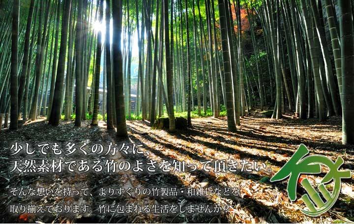 少しでも多くの方々に天然素材である竹のよさを知っていただきたい。そんな思いを持って選りすぐりの竹製品・和雑貨などを取り揃えております。