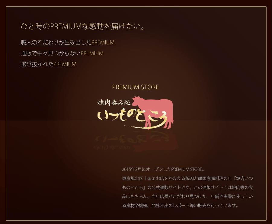 【焼肉いつものところプレミアムストア】 ひと時のプレミアムな感動を届けたい。 職人のこだわりが生み出したPREMIUM 通販で中々見つからないPREMIUM 選び抜かれたPREMIUM 2015年2月にオープンしたPREMIUM STORE。 東京都北区十条にお店をかまえる焼肉と韓国家庭料理の店「焼肉いつものところ」の公式通販サイトです。この通販サイトでは焼肉等の食品はもちろん、当店店長がこだわり見つけた、店舗で実際に使っている食材や機器、門外不出のレポート等の販売を行っています。