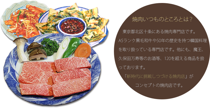 焼肉いつものところとは?東京都北区十条にある焼肉専門店です。A5ランク黒毛和牛や50年の歴史を持つ韓国料理を取り扱っている専門店です。他にも、魔王、久保田万寿等のお酒等、120を超える商品を扱っております。「新時代に挑戦しつづける焼肉店」がコンセプトの焼肉店です。