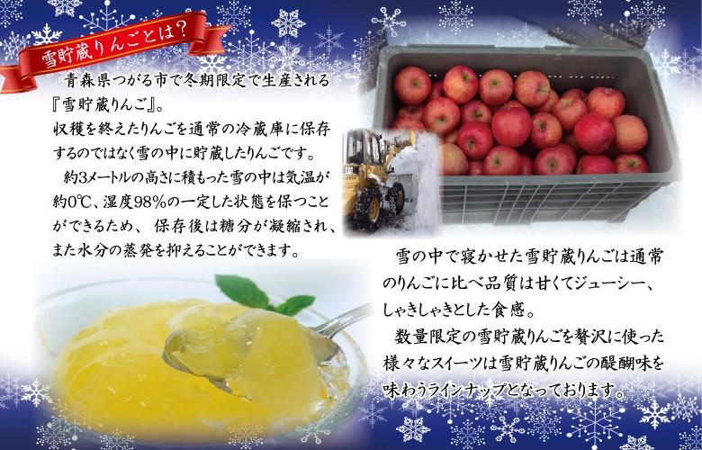 青森県つがる市で冬期限定で生産される『雪貯蔵りんご』。 収穫を終えたりんごを通常の冷蔵庫に保存するのではなく雪の中に貯蔵したりんごです。  約3メートルの高さに積もった雪の中は気温が約0℃、湿度98%の一定した状態を保つことができるため、保存後は糖分が凝縮され、 また水分の蒸発を抑えることができます。雪の中で寝かせた雪貯蔵りんごは通常のりんごに比べ品質は甘くてジューシー、しゃきしゃきとした食感。  数量限定の雪貯蔵りんごを贅沢に使った様々なスイーツは雪貯蔵りんごの醍醐味を味わうラインナップとなっております。