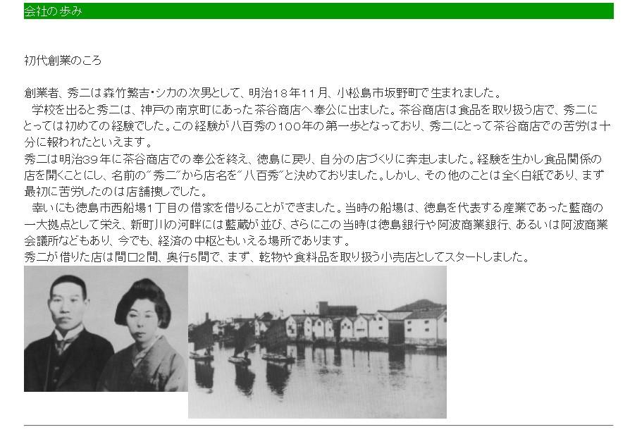 初代創業のころ   創業者、秀二は森竹繁吉・シカの次男として、明治18年11月、小松島市坂野町で生まれました。  学校を出ると秀二は、神戸の南京町にあった茶谷商店へ奉公に出ました。茶谷商店は食品を取り扱う店で、秀二にとっては初めての経験でした。この経験が八百秀の100年の第一歩となっており、秀二にとって茶谷商店での苦労は十分に報われたといえます。 秀二は明治39年に茶谷商店での奉公を終え、徳島に戻り、自分の店づくりに奔走しました。経験を生かし食品関係の店を開くことにし、名前の