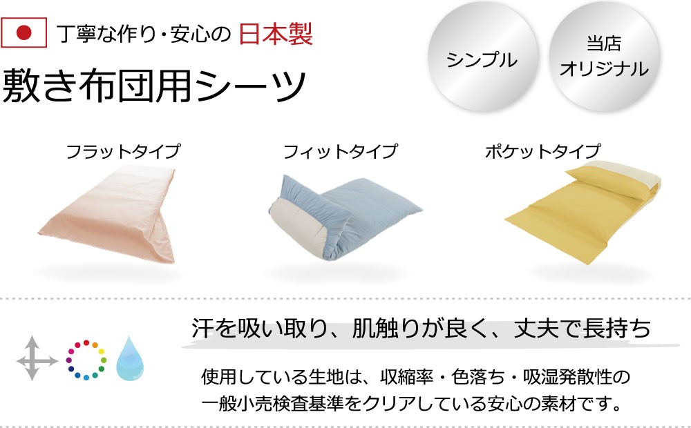 丁寧な作り・安心の日本製、敷き布団用シーツ、フラットタイプ、フィットタイプ、ポケットタイプ、汗を吸い取り、肌触りが良く、丈夫で長持ち、使用している生地は、収縮率・色落ち・吸湿発散性の一般小売り検査基準をクリアしている安心の素材