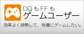 DQもFFも ゲームユーザー 効率よく排熱して、快適にゲームしたい