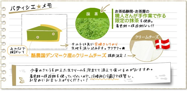 抹茶はお茶処静岡の職人が手作業で作る石臼ひきの限定抹茶です。パティシエが選んだクリームチーズはデンマーク産。濃厚で味わい深いクリームチーズです。