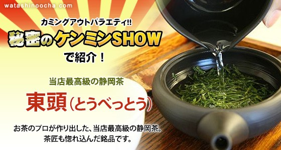 秘密のケンミンSHOWで紹介! 東頭(とうべっとう)は、お茶のプロが作り出した当店最高級の静岡茶。茶匠も惚れ込んだ銘品です。