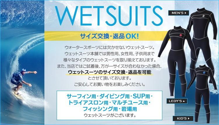 マリンスポーツには欠かせないウエットスーツ。ウエットスーツ本舗では男性用、女性用、子供用まで様々なタイプのウエットスーツを取り揃えております。当店ではお客様に安心してウェットスーツを購入していただけるように、ウエットスーツご試着後、万が一サイズが合わなかった場合、サイズ交換を可能としております